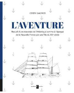 L'Aventure - Recueil d'une traversée de l'Atlantique comme à l'époque de la Nouvelle-France par une fille du XXIe siècle