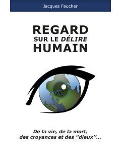 Regard sur le délire humain / De la vie, de la mort, des croyances et des ¨dieux¨...